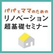 横浜・関内 ≪0~3才児の≫パパとママのためのリノベーション超基礎セミナー