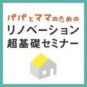 荒田八幡 ≪0~3才児の≫パパとママのためのリノベーション超基礎セミナー